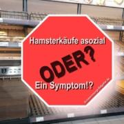 Hamsterkäufe asozial - oder ein Symptom!?