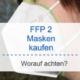 FFP 2 Masken kaufen - ausführlicher Ratgeber